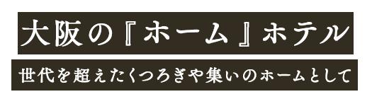 大阪の『ホーム』ホテル 世代を超えたくつろぎや集いのホームとして